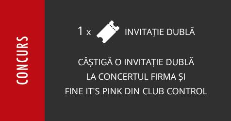 Concurs: câștigă o invitație dublă la concertul Firma și Fine It's Pink din club Control