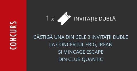 Concurs: câștigă una din cele 3 invitații duble la concertul Frig, Irfan și Mincage Escape din Club Quantic