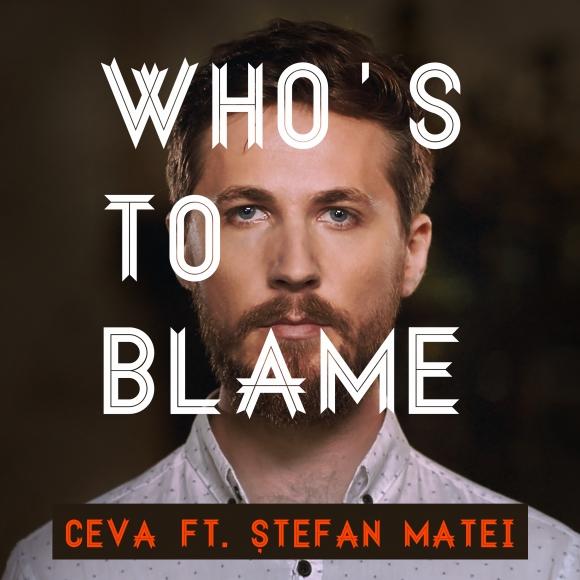 """Ceva feat Stefan Matei lanseaza piesa si videoclipul """"Who's To Blame"""""""