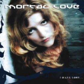 MORTAL LOVE - I HAVE LOST...